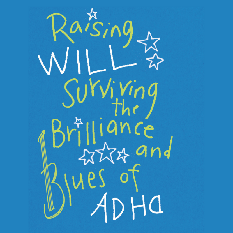 Raising Will: Surviving the Brilliance and Blues of ADHD